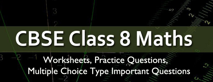 Class 8 Maths – Chapter wise Worksheets , Practice Papers , MCQ Important Questions